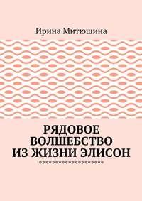 Ирина Митюшина - Рядовое волшебство изжизни Элисон