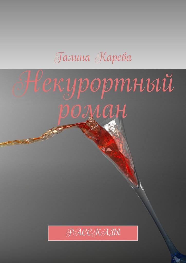 Галина Карева Некурортный роман. Рассказы чук и гек рассказы