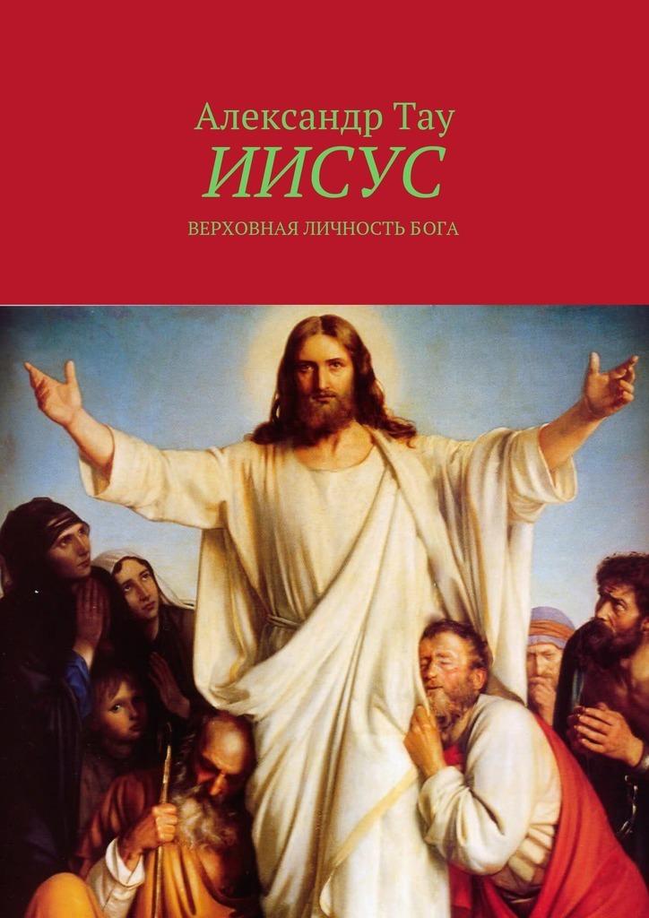 Александр Тау. Иисус. Верховная личность Бога