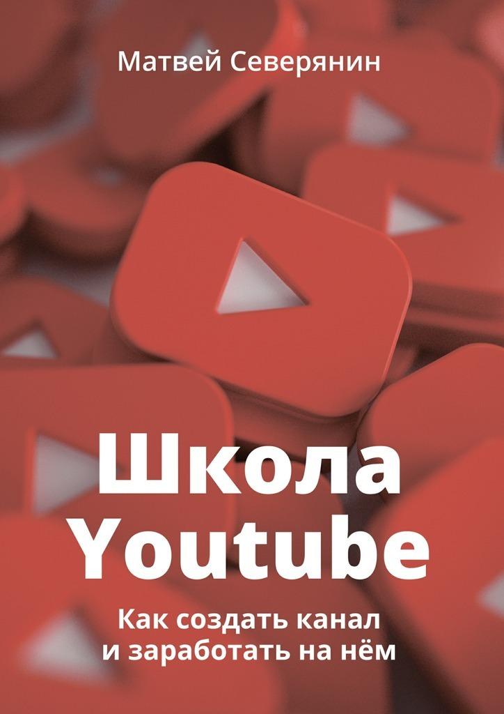 Матвей Северянин. Школа YouTube. Как создать канал и заработать на нём