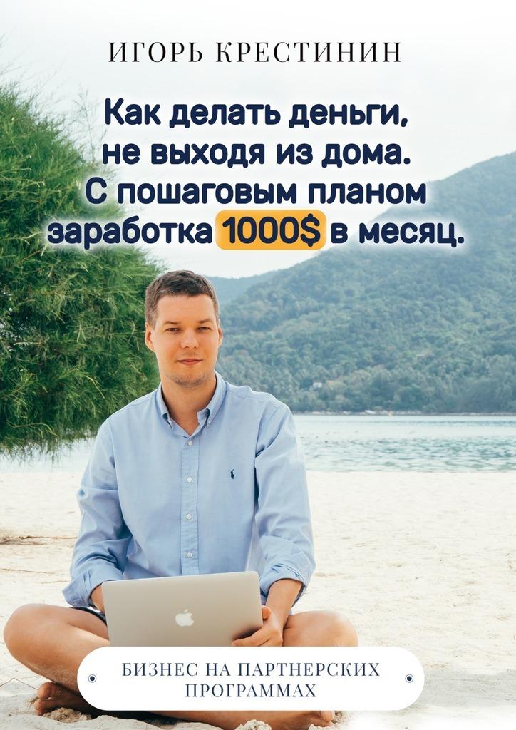 Игорь Крестинин. Как делать деньги, не выходя из дома.С пошаговым планом заработка 1000$ в месяц. Бизнес на партнерских программах