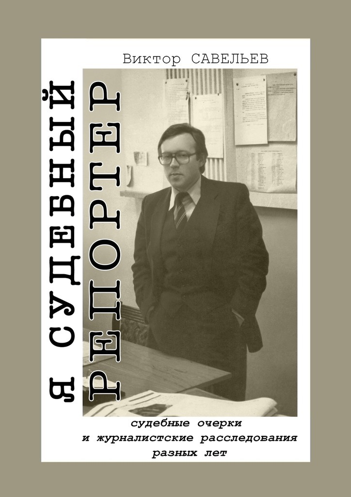 Виктор Савельев Я судебный репортер. Судебные очерки и журналистские расследования разных лет