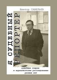 Виктор Савельев - Я судебный репортер. Судебные очерки и журналистские расследования разных лет