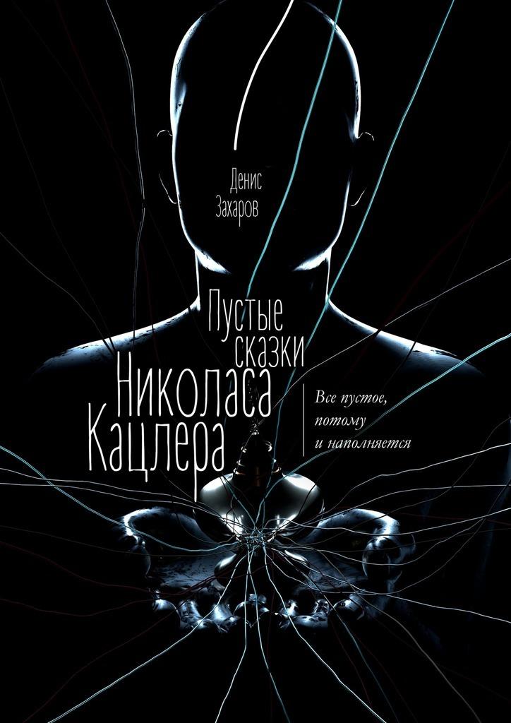 Денис Захаров - Пустые сказки Николаса Кацлера. Все пустое, потому инаполняется
