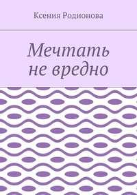 Ксения Родионова - Мечтать не вредно