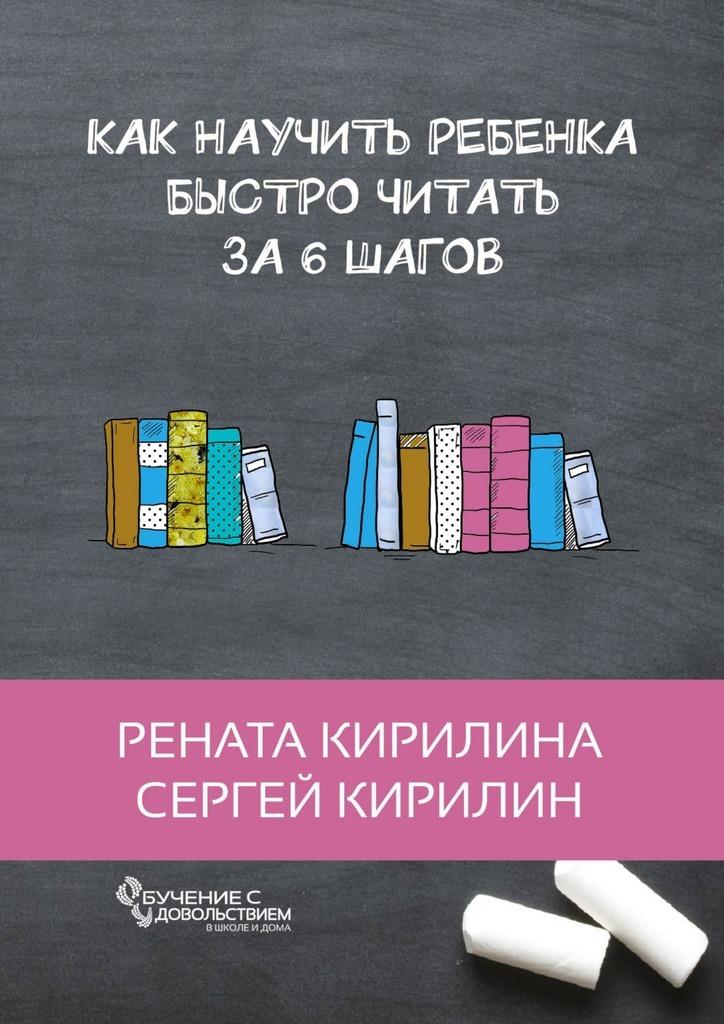 Рената Кирилина, Сергей Кирилин - Как научить ребенка быстро читать. За6шагов