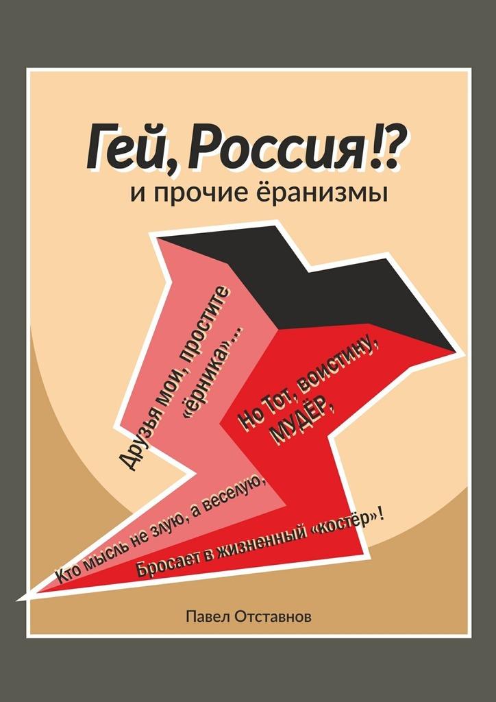 Павел Николаевич Отставнов. «Гей, Россия!?» и прочие «Ёранизмы»