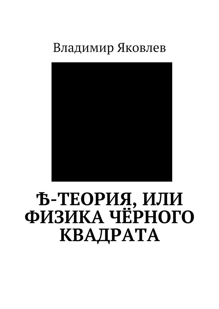 Владимир Владимирович Яковлев. Ѣ-Теория, или Физика чёрного квадрата