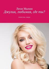 Леон Малин - Джулия, любимая, где ты? Агентство «Амур»