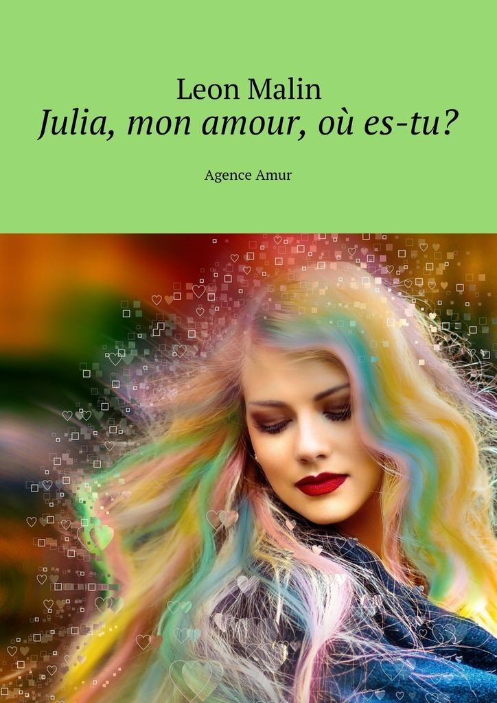 Leon Malin Julia, mon amour, où es-tu? Agence Amur ISBN: 9785449065261 александра богунова toi le tresor de mon amour… любовная лирика миниатюры публицистика