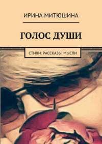 Ирина Митюшина - Голос души. Стихи. Рассказы. Мысли