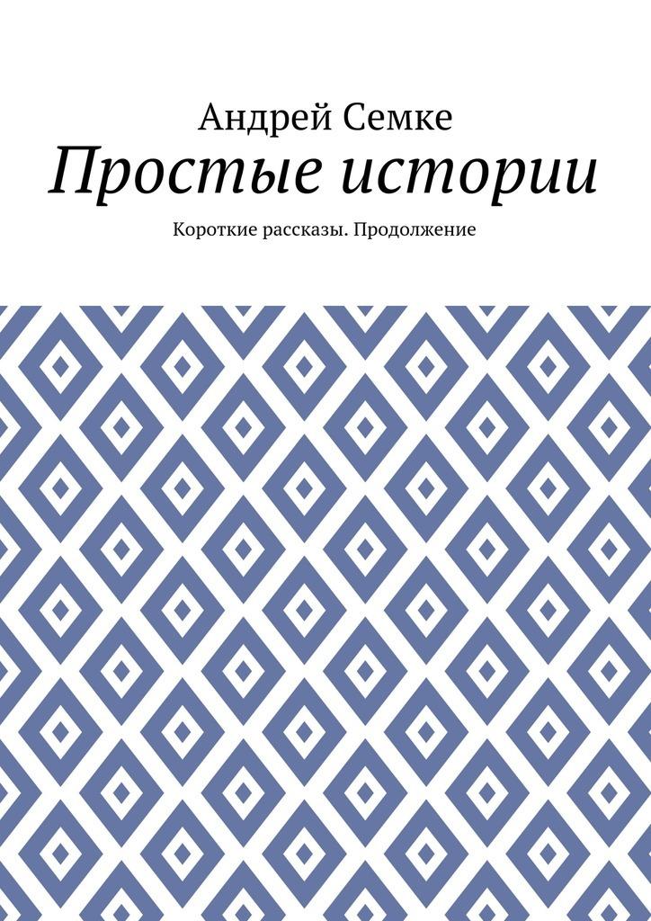 Андрей Семке Простые истории. Короткие рассказы. Продолжение