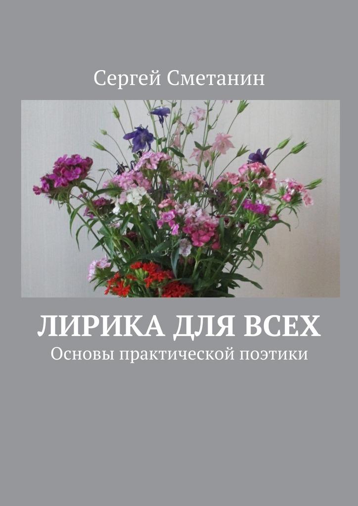 Сергей Сметанин - Лирика для всех. Основы практической поэтики