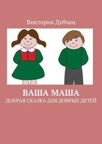 Виктория Дубчан - Ваша Маша. Добрая сказка для добрых детей