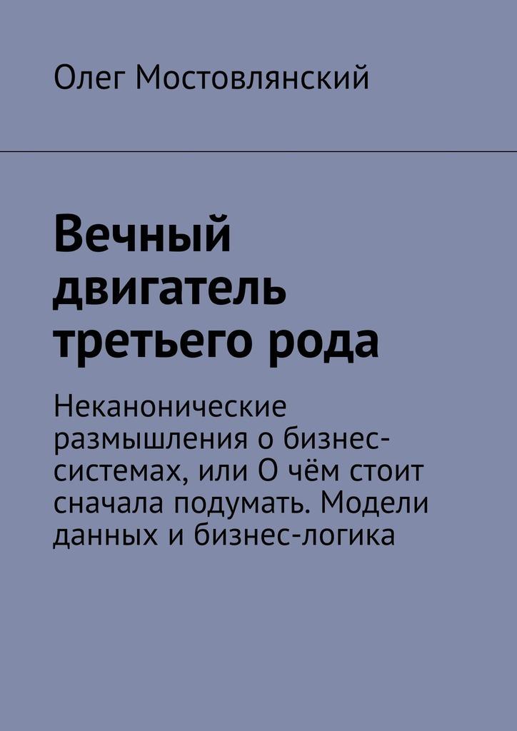 Олег Анатольевич Мостовлянский. Вечный двигатель третьего рода. Неканонические размышления обизнес-системах, или Очём стоит сначала подумать. Модели данных ибизнес-логика