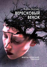 Елена Долгова - Вересковый венок. Фантастический триллер