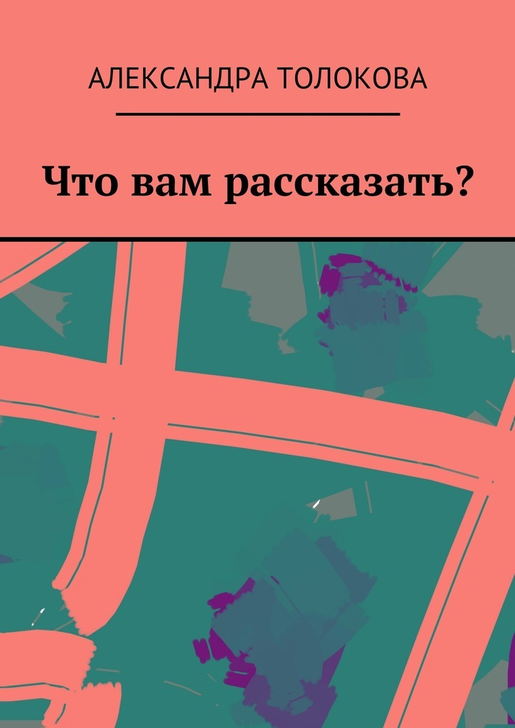 Александра Толокова. Что вам рассказать?
