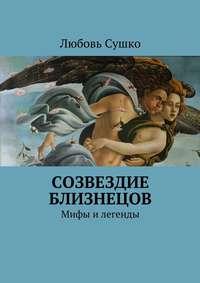 Любовь Николаевна Сушко - Созвездие близнецов. Мифы и легенды