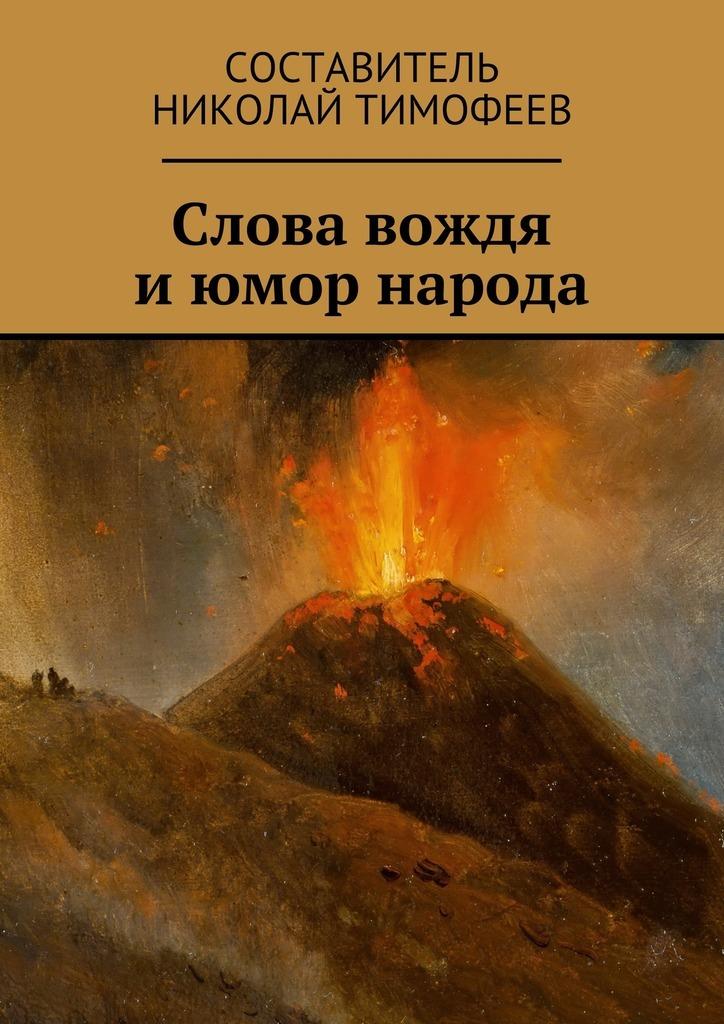 Николай Тимофеев Слова вождя июмор народа. Сборник высказываний ианекдотов