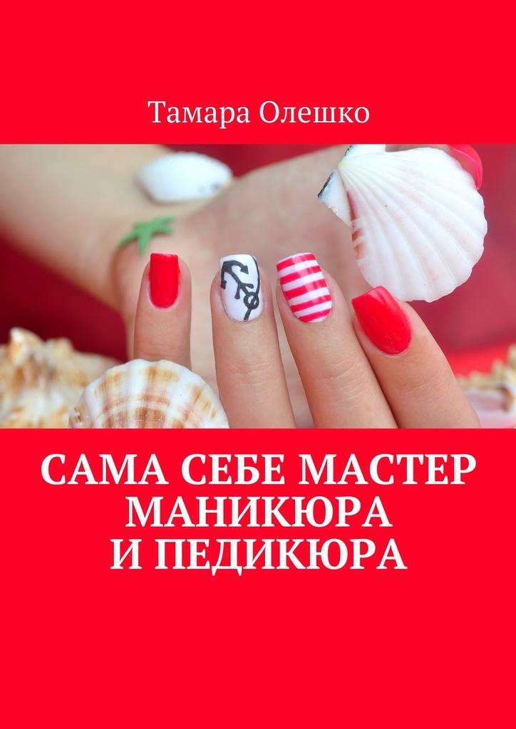 Тамара Олешко. Сама себе мастер маникюра ипедикюра