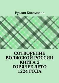 - Сотворение Волжской России. Книга 2.Горячее лето 1224года