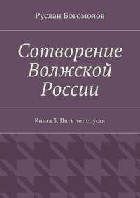 - Сотворение Волжской России. Книга3. Пять лет спустя