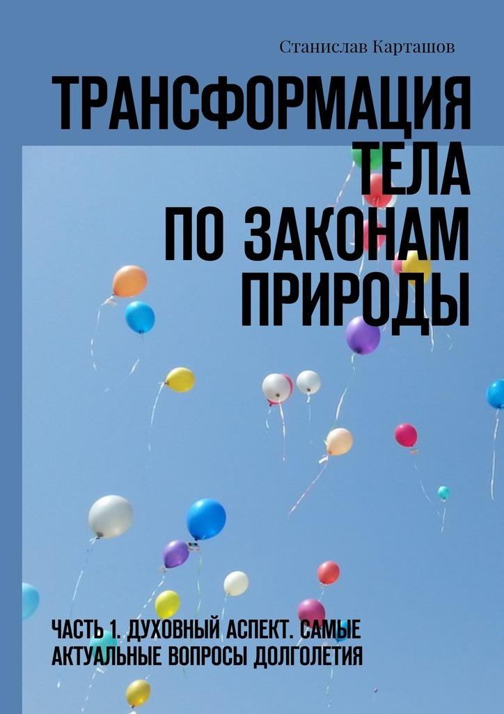 Станислав Карташов - Трансформация тела позаконам природы. Часть 1. Духовный аспект. Самые актуальные вопросы долголетия