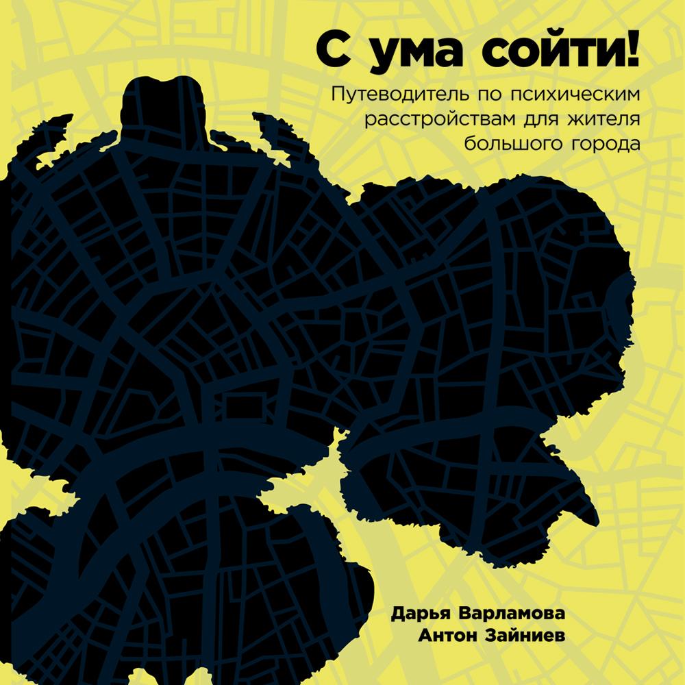 Дарья Варламова. С ума сойти! Путеводитель по психическим расстройствам для жителя большого города