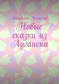 Анатолий Михайлов - Новые сказки изЛуганска