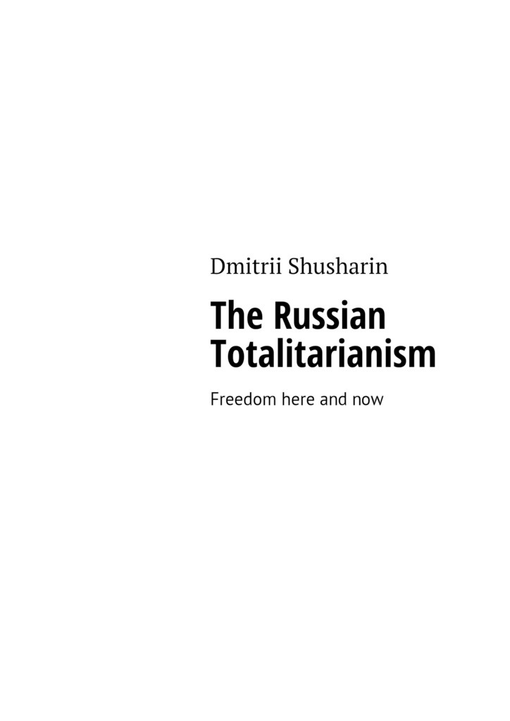 Dmitrii Shusharin The Russian Totalitarianism. Freedom here and now a new lease of death