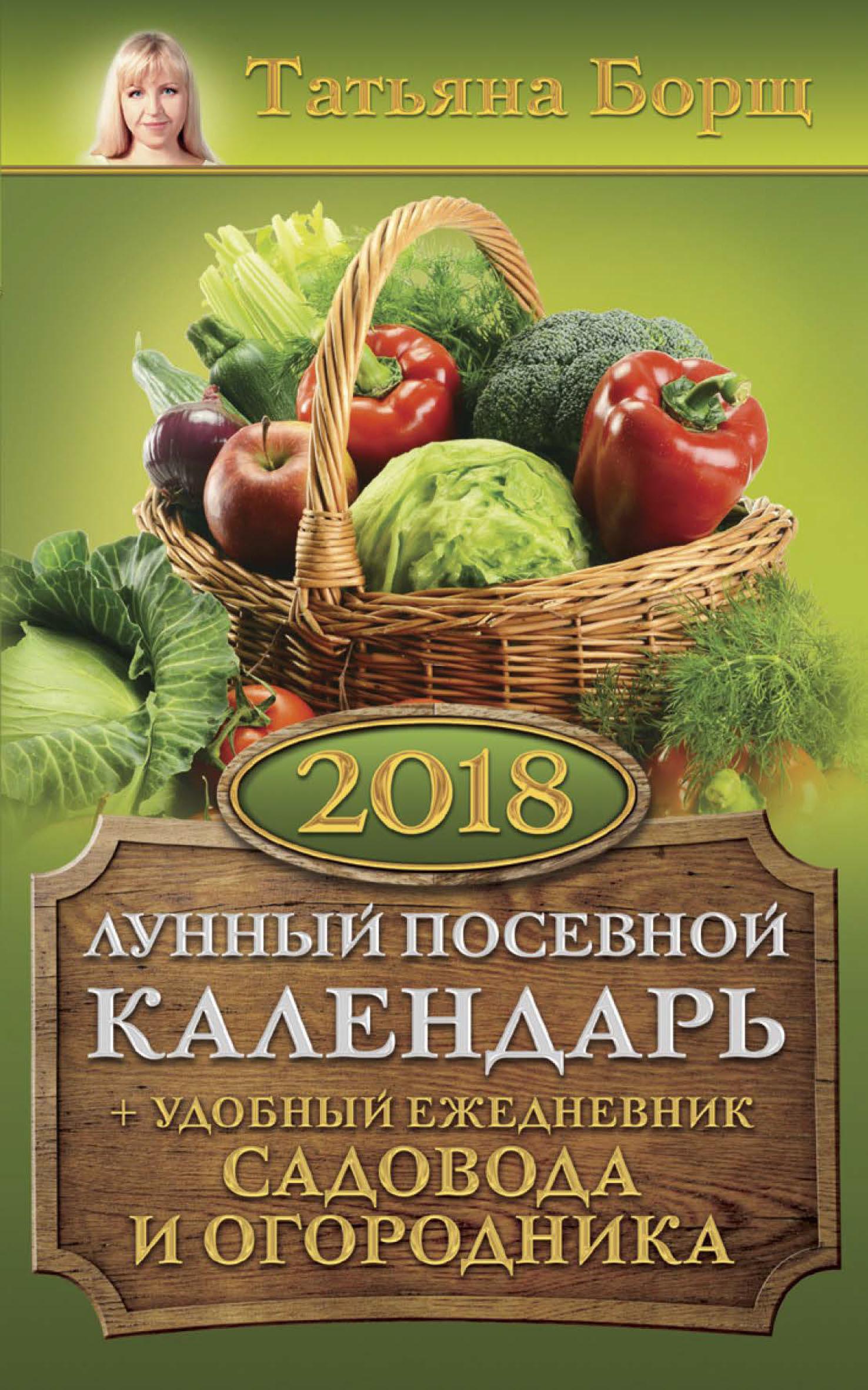 Татьяна Борщ Лунный посевной календарь на 2018 год + удобный ежедневник садовода и огородника