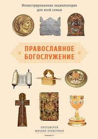 протоиерей Михаил Браверман - Православное богослужение. Иллюстрированная энциклопедия для всей семьи