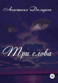Анастасия Александровна Дюльдина - Три слова