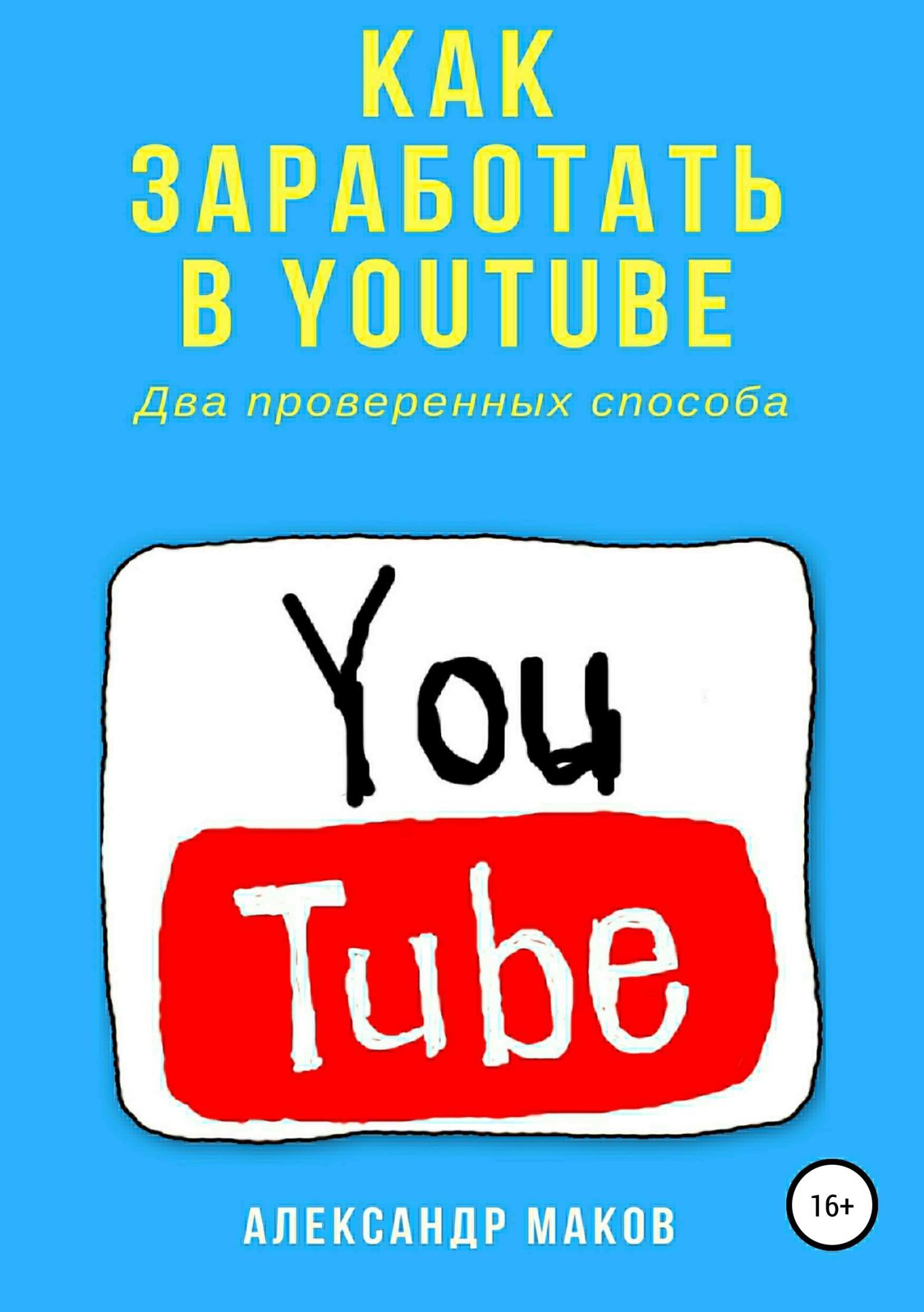 Александр Маков Как заработать в Youtube. Два проверенных способа алексей номейн как заработать наyoutube
