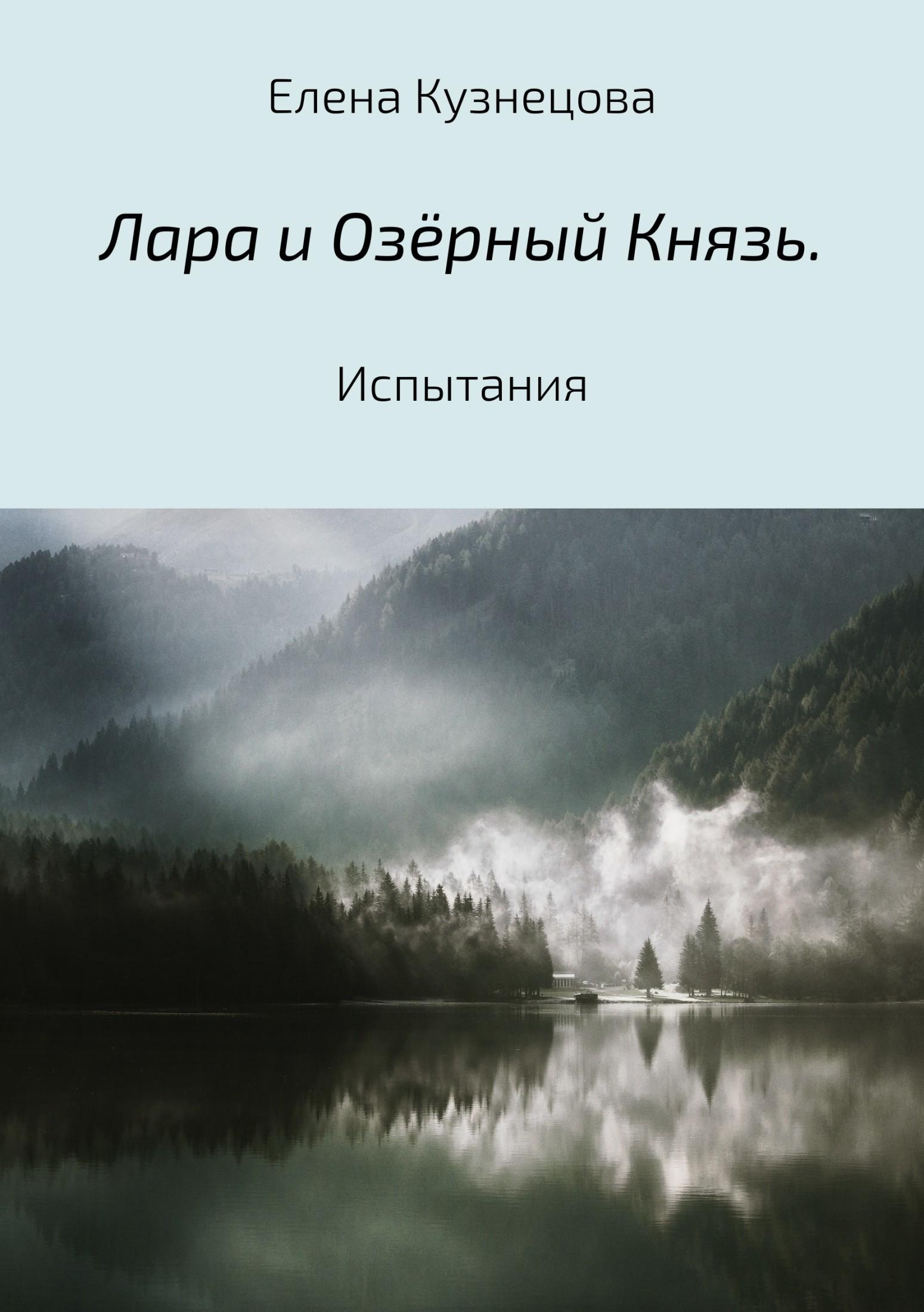 Елена Алексеевна Кузнецова. Лара и Озёрный Князь. Испытания