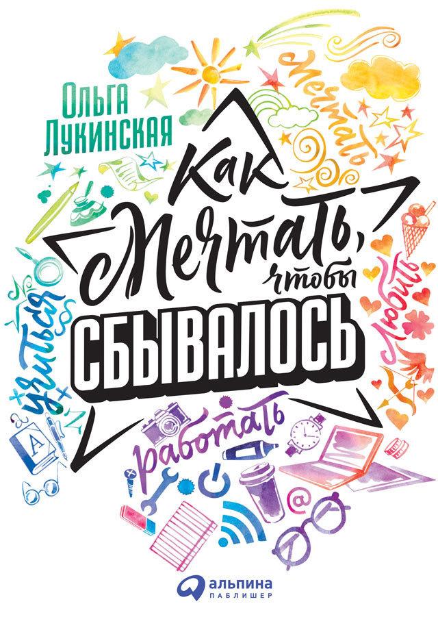 Ольга Лукинская Как мечтать, чтобы сбывалось о чем мечтать как понять чего хочешь на самом деле и как этого добиться