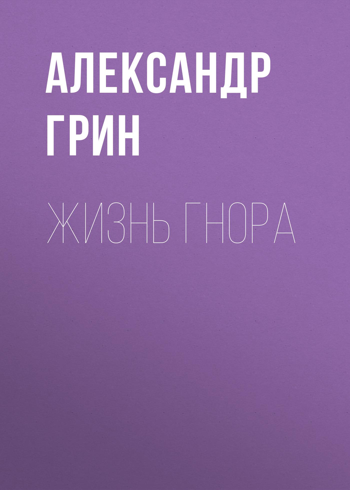 Александр Грин. Жизнь Гнора