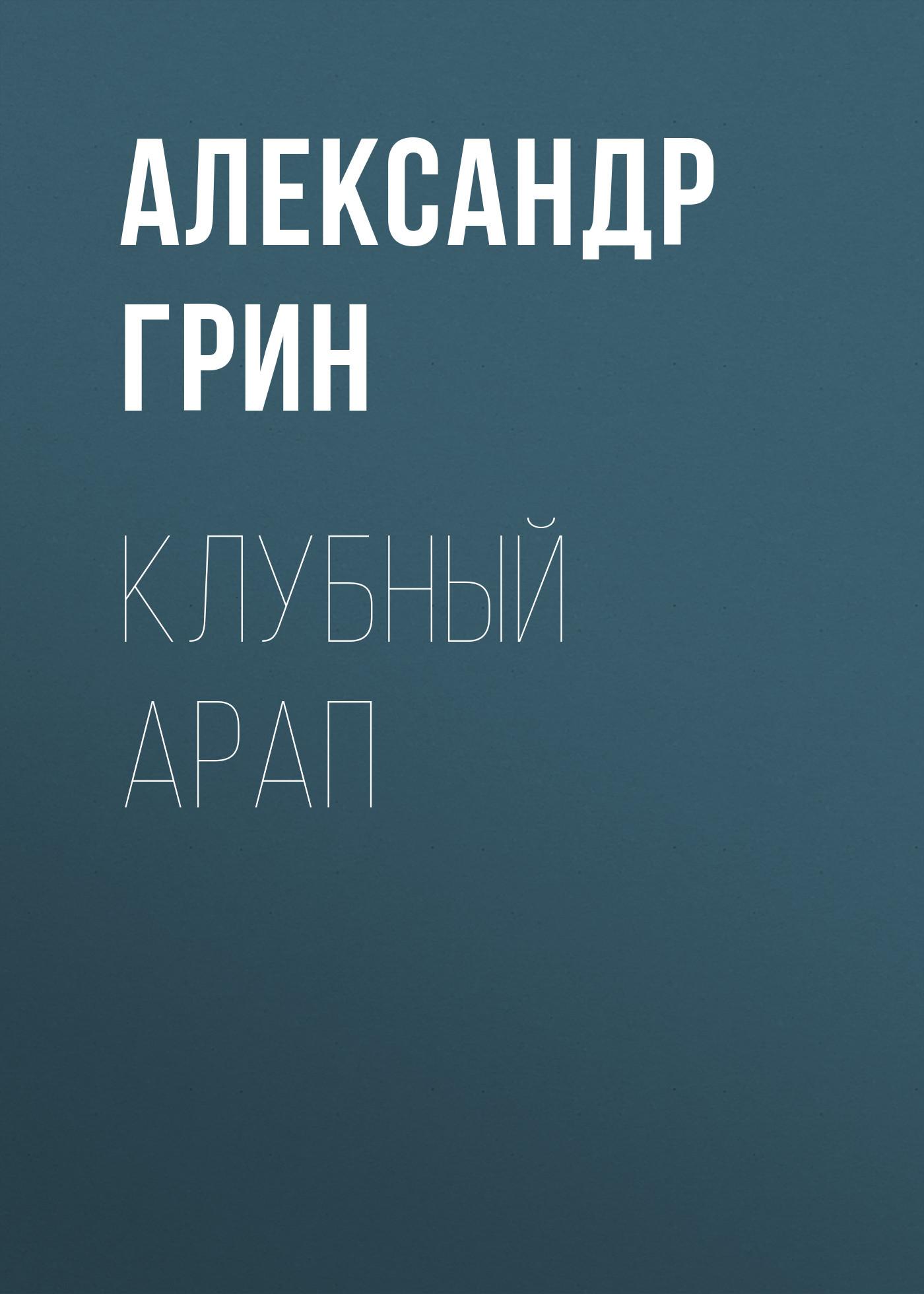 Александр Грин. Клубный арап