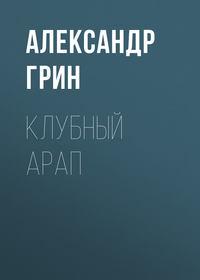 Александр Грин - Клубный арап