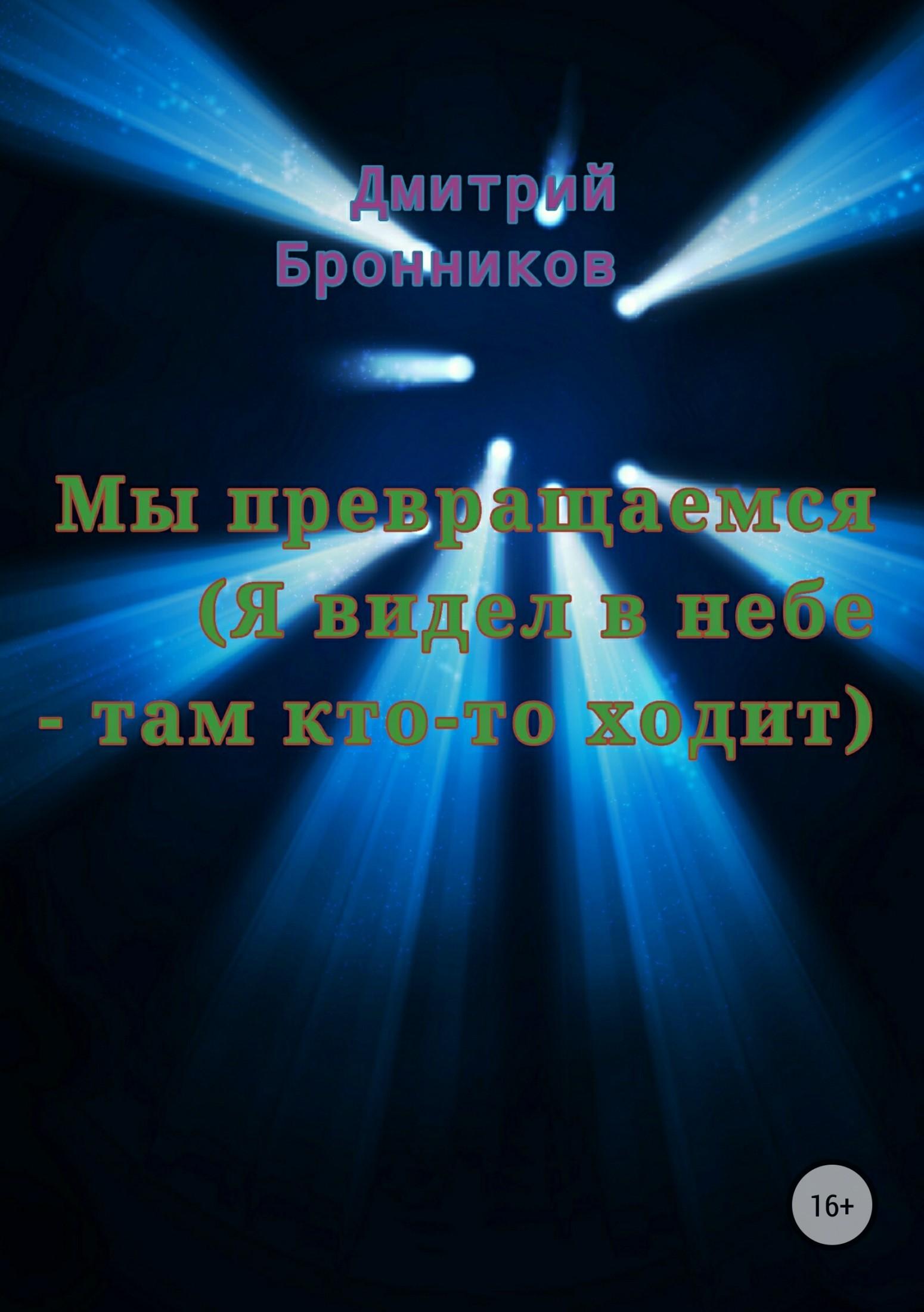 Дмитрий Бронников - Мы превращаемся (Я видел в небе – там кто-то ходит)