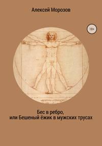 Алексей Петрович Морозов - Бес в ребро, или Бешеный ёжик в мужских трусах