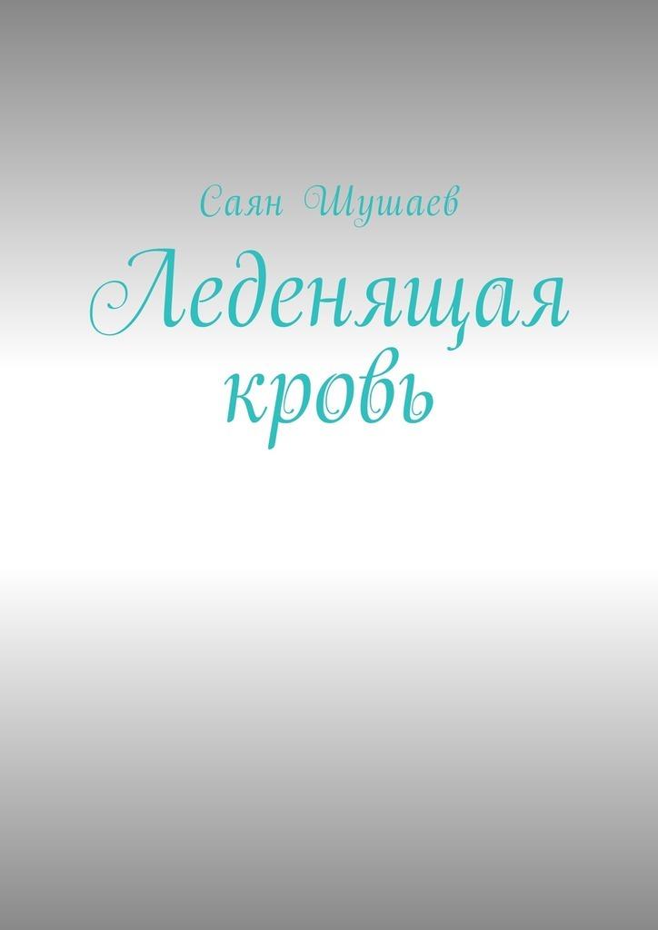 Саян Шушаев Леденящая кровь ISBN: 9785449023292 саян шушаев живая еда