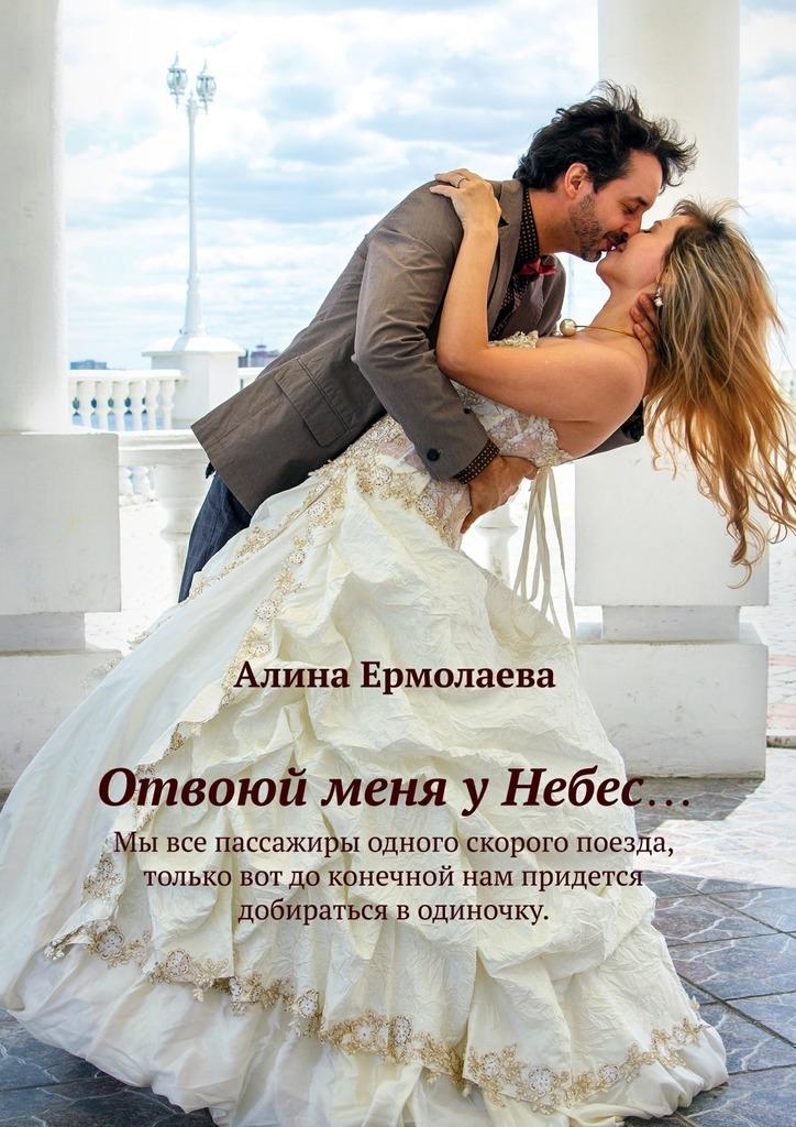 Алина Ермолаева. Отвоюй меня у Небес…