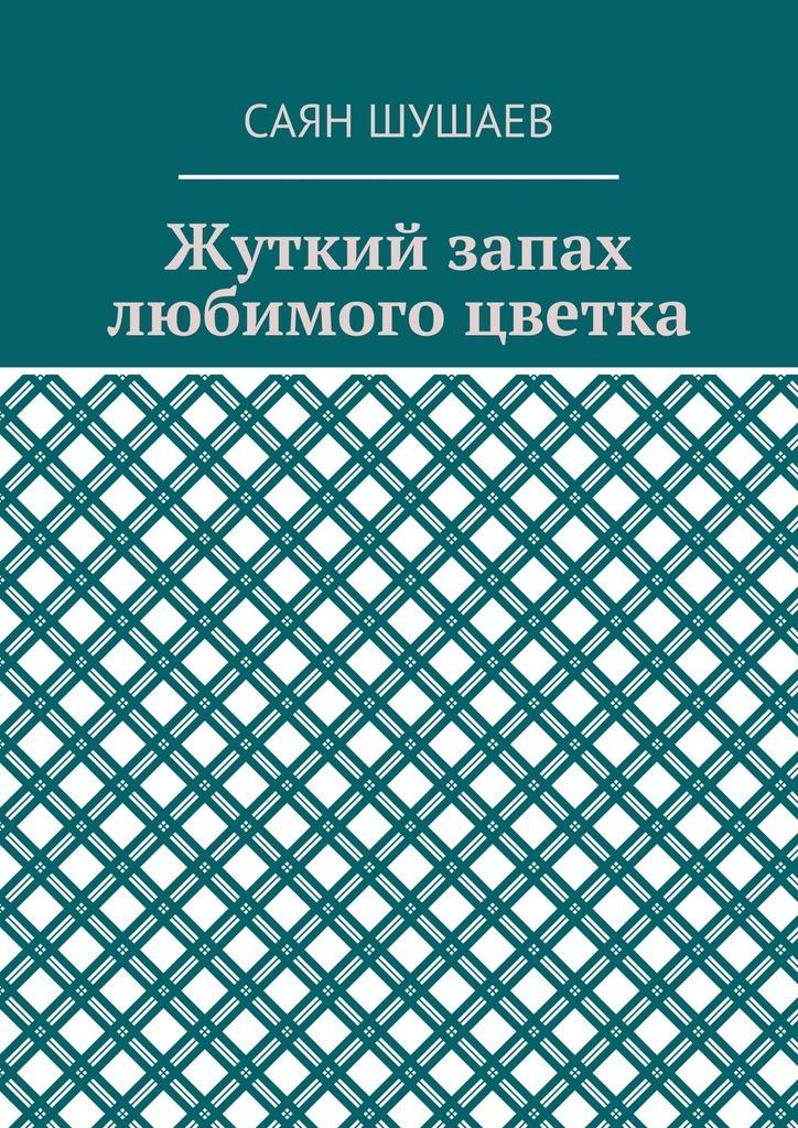 Саян Шушаев Жуткий запах любимого цветка ISBN: 9785449070593 саян шушаев живая еда
