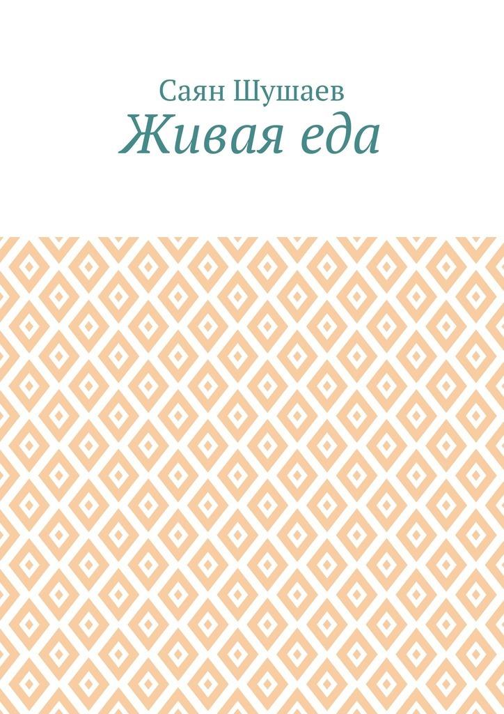 Саян Шушаев Живая еда ISBN: 9785449070609 саян шушаев живая еда
