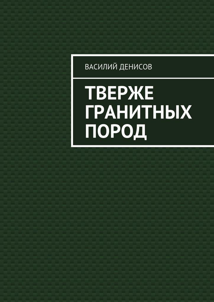 Обложка книги Тверже гранитных пород, автор Василий Федорович Денисов