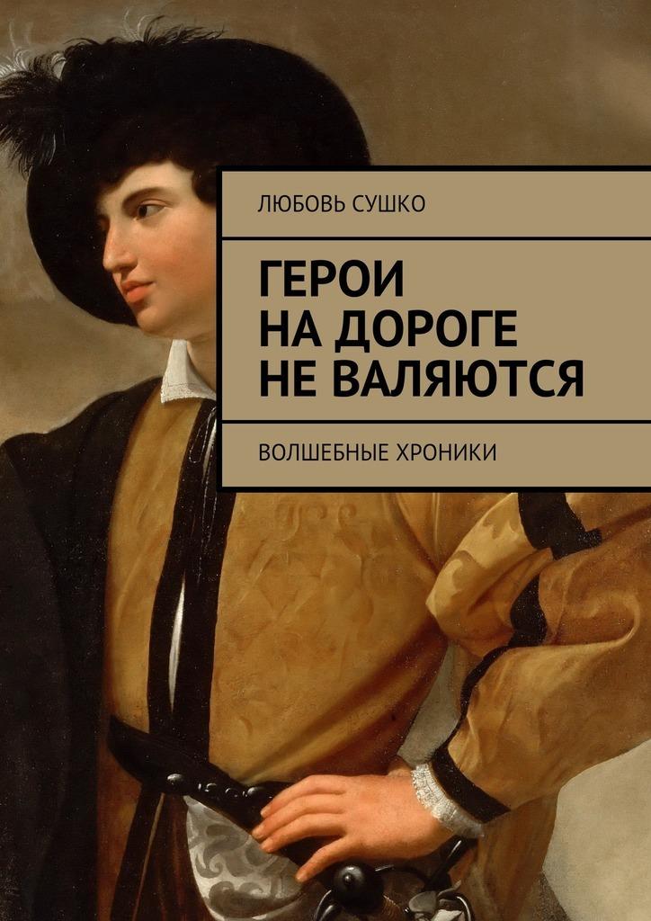 Любовь Николаевна Сушко. Герои надороге неваляются. Волшебные хроники