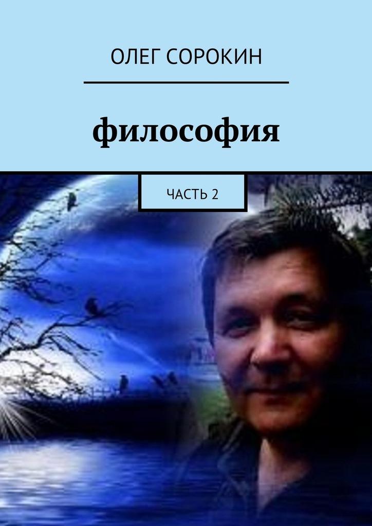 Олег Сорокин Философия. Часть2 ISBN: 9785449070142 олег старчен нефалесова философия старченство isbn 9785449324887