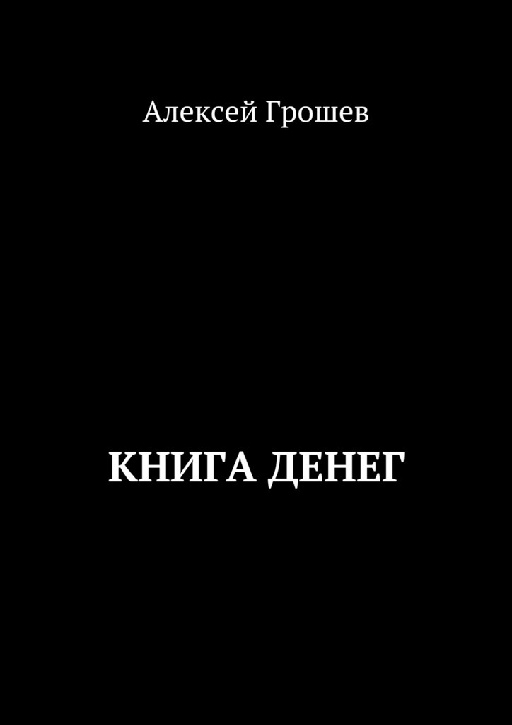Алексей Грошев. Книга денег