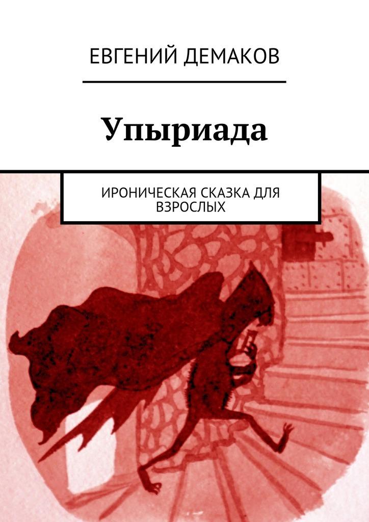 Евгений Демаков. Упыриада. Ироническая сказка для взрослых